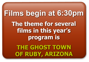 Films begin at 6:30pm  The theme for several films in this year's program is    THE GHOST TOWN  OF RUBY, ARIZONA