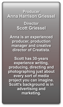 Producer   Anna Harrison Griessel  Director  Scott Griessel  Anna is an experienced producer, production manager and creative director of Creatista.  Scott has 30-years experience writing, producing, directing and photographing just about every sort of media project you can imagine. Scott's background is in advertising and marketing.
